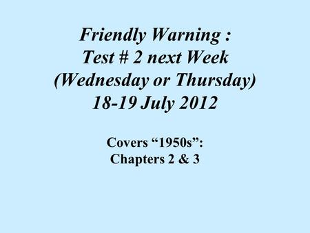 "Friendly Warning : Test # 2 next Week (Wednesday or Thursday) 18-19 July 2012 Covers ""1950s"": Chapters 2 & 3."