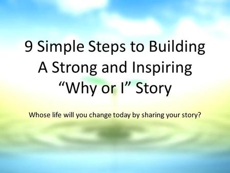 "9 Simple Steps to Building A Strong and Inspiring ""Why or I"" Story Whose life will you change today by sharing your story?"