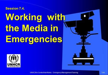 UNHCR/e-Centre/InterWorks - Emergency Management Training7.4.1. Session 7.4. Working with the Media in Emergencies.