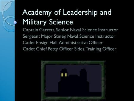 Academy of Leadership and Military Science Captain Garrett, Senior Naval Science Instructor Sergeant Major Stiney, Naval Science Instructor Cadet Ensign.