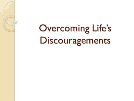 Overcoming Life's Discouragements. Life brings many opportunities for discouragement Some of these can be temporary in nature  Fatigue…physical or mental.