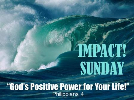 """God's Positive Power for Your Life!"" Philippians 4 IMPACT! SUNDAY."