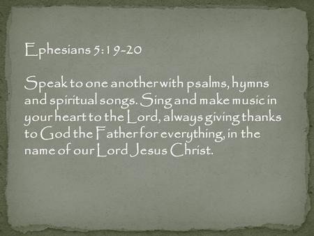 Ephesians 5:19-20 Speak to one another with psalms, hymns and spiritual songs. Sing and make music in your heart to the Lord, always giving thanks to God.