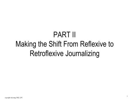 Copyright edyoung, PhD, LPC 1 PART II Making the Shift From Reflexive to Retroflexive Journalizing.