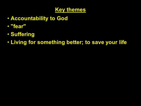 Key themes Accountability to God fear Suffering Living for something better; to save your life.