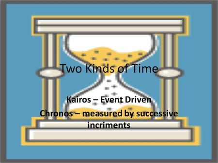 Two Kinds of Time Kairos – Event Driven Chronos – measured by successive incriments.