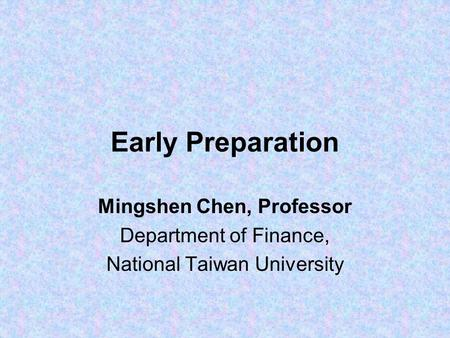 Early Preparation Mingshen Chen, Professor Department of Finance, National Taiwan University.