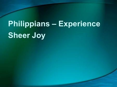 Philippians – Experience Sheer Joy. 10 Years On and Still Going Strong.