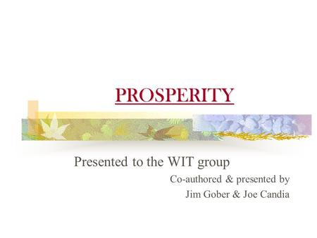 PROSPERITY Presented to the WIT group Co-authored & presented by Jim Gober & Joe Candia.