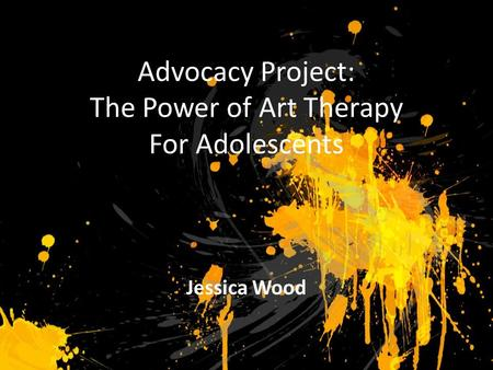 Advocacy Project: The Power of Art Therapy For Adolescents Jessica Wood.
