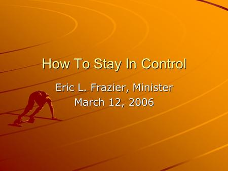 How To Stay In Control Eric L. Frazier, Minister March 12, 2006.