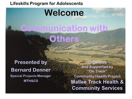 "Lifeskills Program for AdolescentsWelcome Communication with Others Organised and Supported by ""On Track"" Community Health Project Mallee Track Health."