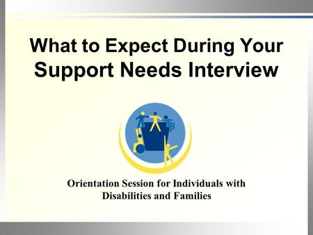 What to Expect During Your Support Needs Interview Orientation Session for Individuals with Disabilities and Families.