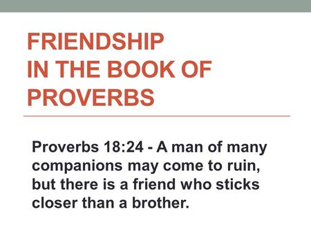 FRIENDSHIP IN THE BOOK OF PROVERBS Proverbs 18:24 - A man of many companions may come to ruin, but there is a friend who sticks closer than a brother.