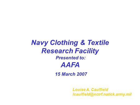Navy Clothing & Textile Research Facility Presented to: AAFA 15 March 2007 Louise A. Caulfield
