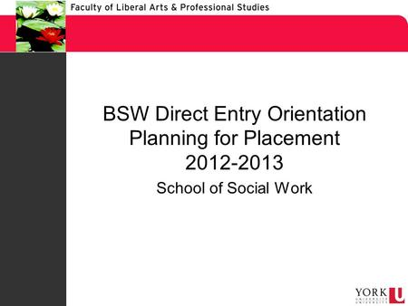 BSW Direct Entry Orientation Planning for Placement 2012-2013 School of Social Work.