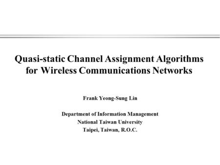 Quasi-static Channel Assignment Algorithms for Wireless Communications Networks Frank Yeong-Sung Lin Department of Information Management National Taiwan.