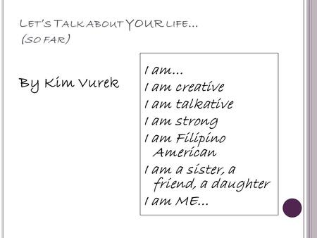 L ET ' S T ALK ABOUT YOUR LIFE … ( SO FAR ) By Kim Vurek I am… I am creative I am talkative I am strong I am Filipino American I am a sister, a friend,