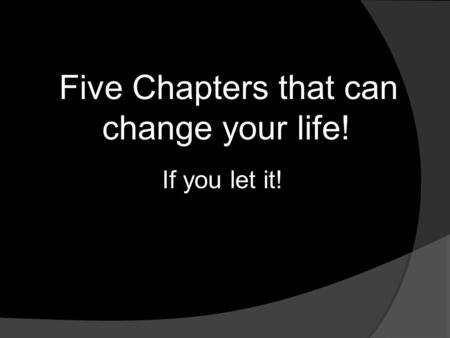 Five Chapters that can change your life! If you let it!