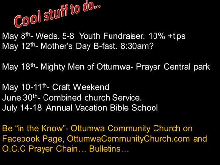 May 8 th - Weds. 5-8 Youth Fundraiser. 10% +tips May 12 th - Mother's Day B-fast. 8:30am? May 18 th - Mighty Men of Ottumwa- Prayer Central park May 10-11.
