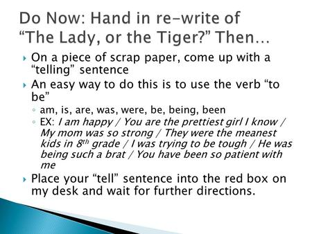 " On a piece of scrap paper, come up with a ""telling"" sentence  An easy way to do this is to use the verb ""to be"" ◦ am, is, are, was, were, be, being,"