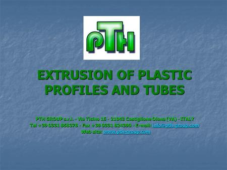 EXTRUSION OF PLASTIC PROFILES AND TUBES PTH GROUP s.r.l. - Via Ticino 15 - 21043 Castiglione Olona (VA) - ITALY PTH GROUP s.r.l. - Via Ticino 15 - 21043.