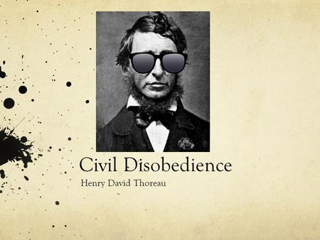 Civil Disobedience Henry David Thoreau. Civil Disobedience As you read this over the weekend, and especially having been out in nature for a good cause.