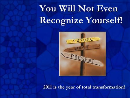 You Will Not Even Recognize Yourself! 2011 is the year of total transformation!