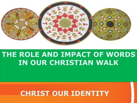 THE ROLE AND IMPACT OF WORDS IN OUR CHRISTIAN WALK CHRIST OUR IDENTITY.