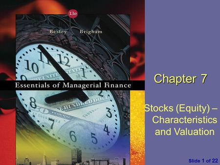 Essentials of Managerial Finance by S. Besley & E. Brigham Slide 1 of 22 Chapter 7 Stocks (Equity) – Characteristics and Valuation.