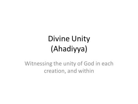 Divine Unity (Ahadiyya) Witnessing the unity of God in each creation, and within.