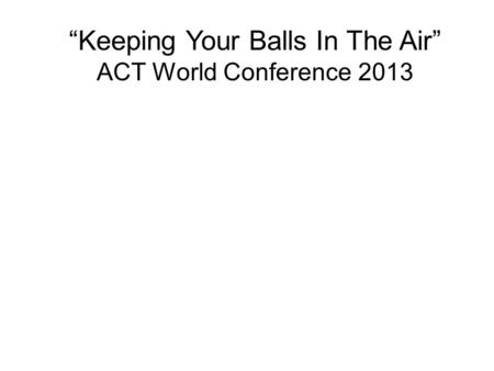 """Keeping Your Balls In The Air"" ACT World Conference 2013."