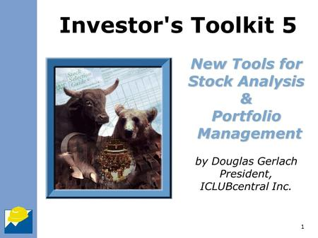1 New Tools for Stock Analysis & Portfolio Management by Douglas Gerlach President, ICLUBcentral Inc. Investor's Toolkit 5.