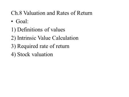 Ch.8 Valuation and Rates of Return Goal: 1) Definitions of values 2) Intrinsic Value Calculation 3) Required rate of return 4) Stock valuation.