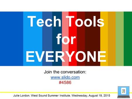 Tech Tools for EVERYONE Julie Lordon. West Sound Summer Institute. Wednesday, August 19, 2015 Join the conversation: www.slido.com #4586.