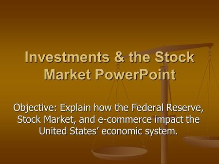 Investments & the Stock Market PowerPoint Objective: Explain how the Federal Reserve, Stock Market, and e-commerce impact the United States' economic system.