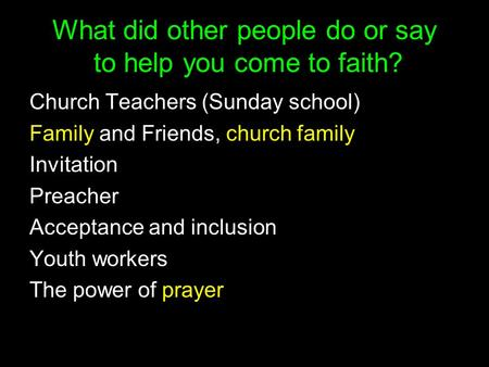 What did other people do or say to help you come to faith? Church Teachers (Sunday school) Family and Friends, church family Invitation Preacher Acceptance.