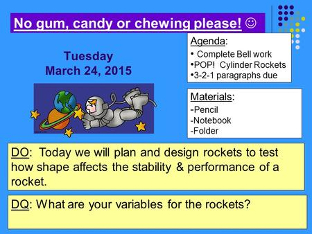 Materials: - Pencil -Notebook -Folder Agenda: Complete Bell work POP! Cylinder Rockets 3-2-1 paragraphs due No gum, candy or chewing please! DO: Today.