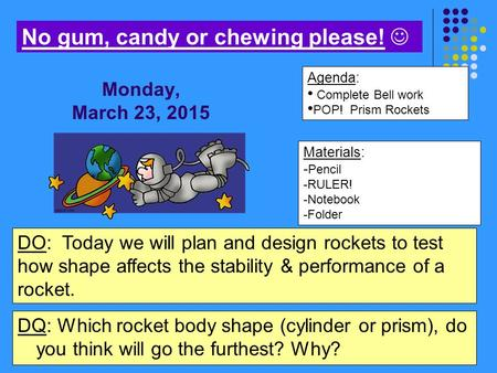 Materials: - Pencil -RULER! -Notebook -Folder Agenda: Complete Bell work POP! Prism Rockets No gum, candy or chewing please! DO: Today we will plan and.