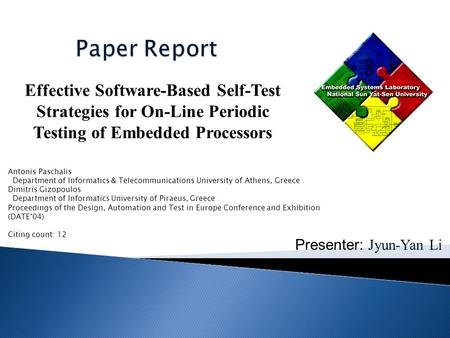 Presenter: Jyun-Yan Li Effective Software-Based Self-Test Strategies for On-Line Periodic Testing of Embedded Processors Antonis Paschalis Department of.