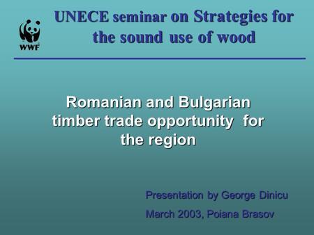 UNECE seminar on Strategies for the sound use of wood Romanian and Bulgarian timber trade opportunity for the region Presentation by George Dinicu March.