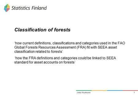 1Jukka Muukkonen Classification of forests 'how current definitions, classifications and categories used in the FAO Global Forests Resources Assessment.