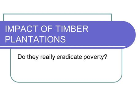 IMPACT OF TIMBER PLANTATIONS Do they really eradicate poverty?