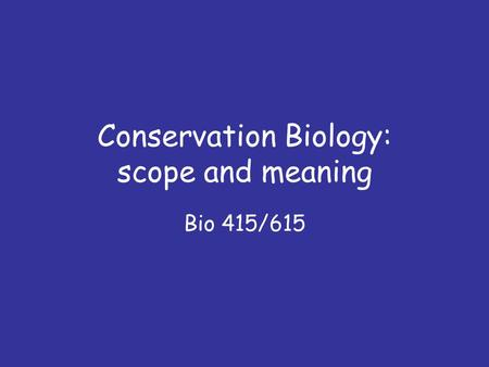 Conservation Biology: scope and meaning Bio 415/615.