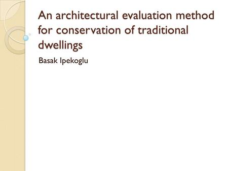 An architectural evaluation method for conservation of traditional dwellings Basak Ipekoglu.