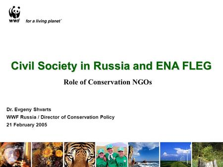 Civil Society in Russia and ENA FLEG Dr. Evgeny Shvarts WWF Russia / Director of Conservation Policy 21 February 2005 Role of Conservation NGOs.