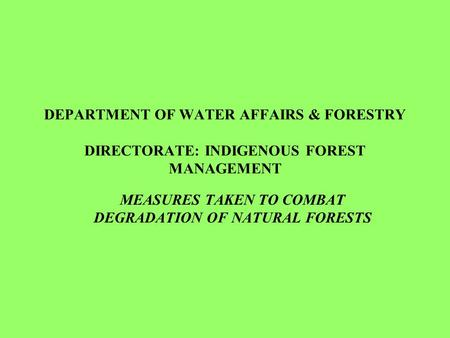DEPARTMENT OF WATER AFFAIRS & FORESTRY DIRECTORATE: INDIGENOUS FOREST MANAGEMENT MEASURES TAKEN TO COMBAT DEGRADATION OF NATURAL FORESTS.