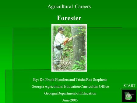 Agricultural Careers Forester By: Dr. Frank Flanders and Trisha Rae Stephens Georgia Agricultural Education Curriculum Office Georgia Department of Education.