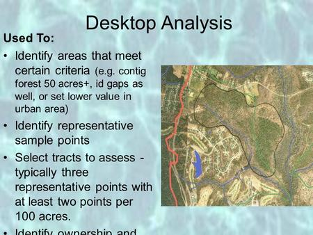 Desktop Analysis Used To: Identify areas that meet certain criteria (e.g. contig forest 50 acres+, id gaps as well, or set lower value in urban area) Identify.