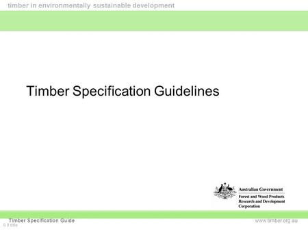 Www.timber.org.au timber in environmentally sustainable development Timber Specification Guide Timber Specification Guidelines 0.0 title.